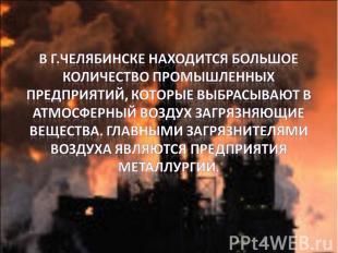 В г.Челябинске находится большое количество промышленных предприятий, которые вы