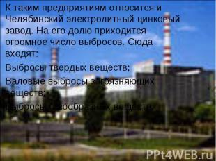 К таким предприятиям относится и Челябинский электролитный цинковый завод. На ег