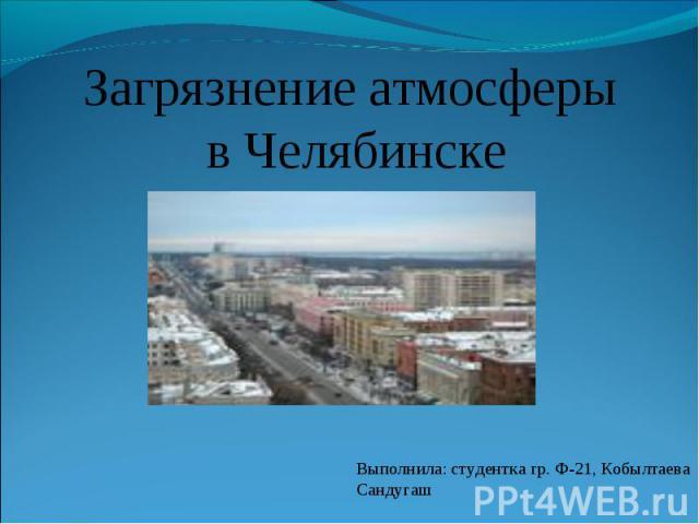 Загрязнение атмосферы в Челябинске Выполнила: студентка гр. Ф-21, Кобылтаева Сандугаш