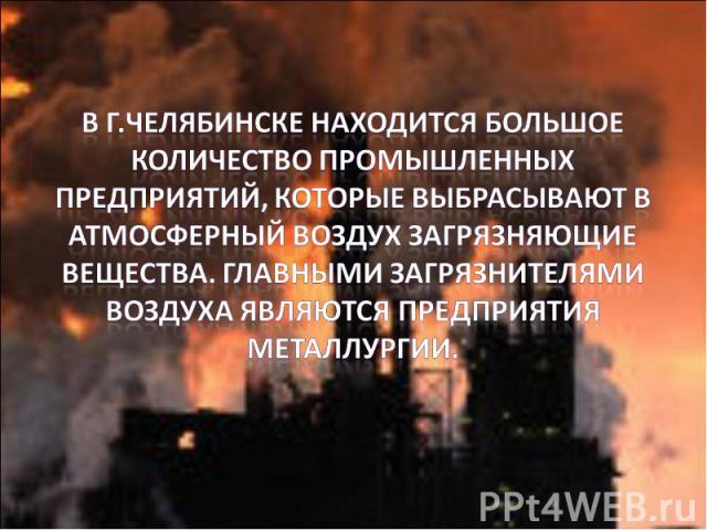 В г.Челябинске находится большое количество промышленных предприятий, которые выбрасывают в атмосферный воздух загрязняющие вещества. Главными загрязнителями воздуха являются предприятия металлургии.