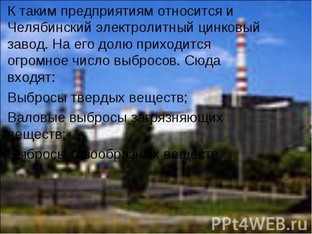 К таким предприятиям относится и Челябинский электролитный цинковый завод. На его долю приходится огромное число выбросов. Сюда входят: Выбросы твердых веществ;Валовые выбросы загрязняющих веществ;Выбросы газообразных веществ.