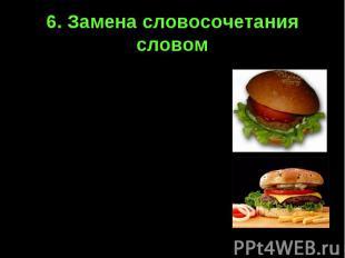 6. Замена словосочетания словомГамбургер – булочка с котлетой и овощами под соус