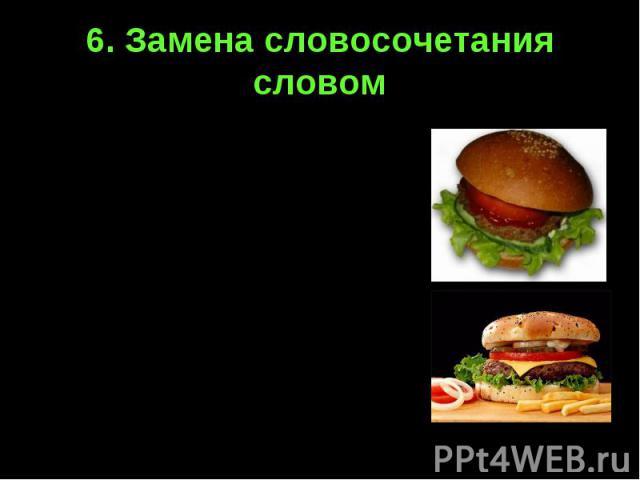 6. Замена словосочетания словомГамбургер – булочка с котлетой и овощами под соусом кетчуп.Чизбургер - булочка с котлетой, овощами и плавленым сыром.