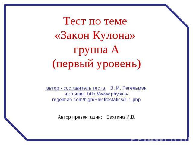 Тест по теме «Закон Кулона» группа А (первый уровень) автор - составитель теста В. И. Регельман источник: http://www.physics-regelman.com/high/Electrostatics/1-1.php Автор презентации: Бахтина И.В.