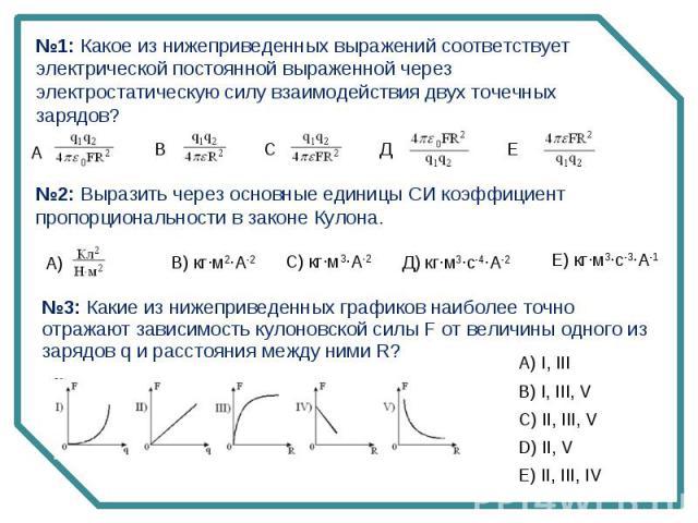 №1: Какое из нижеприведенных выражений соответствует электрической постоянной выраженной через электростатическую силу взаимодействия двух точечных зарядов? №2: Выразить через основные единицы СИ коэффициент пропорциональности в законе Кулона. №3: К…