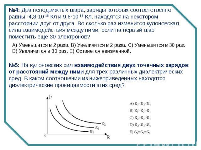 №4: Два неподвижных шара, заряды которых соответственно равны -4,8·10-18 Кл и 9,6·10-18 Кл, находятся на некотором расстоянии друг от друга. Во сколько раз изменится кулоновская сила взаимодействия между ними, если на первый шар поместить еще 30 эле…
