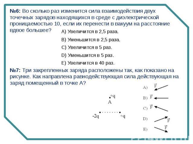 №6: Во сколько раз изменится сила взаимодействия двух точечных зарядов находящихся в среде с диэлектрической проницаемостью 10, если их перенести в вакуум на расстояние вдвое большее? №7: Три закрепленных заряда расположены так, как показано на рису…