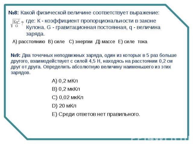 №8: Какой физической величине соответствует выражение:где: К - коэффициент пропорциональности в законе Кулона. G - гравитационная постоянная, q - величина заряда. №9: Два точечных неподвижных заряда, один из которых в 5 раз больше другого, взаимодей…