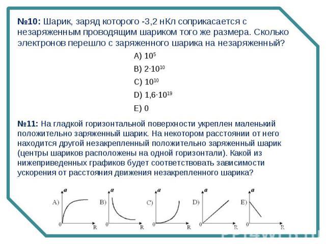 №10: Шарик, заряд которого -3,2 нКл соприкасается с незаряженным проводящим шариком того же размера. Сколько электронов перешло с заряженного шарика на незаряженный?№11: На гладкой горизонтальной поверхности укреплен маленький положительно заряженны…