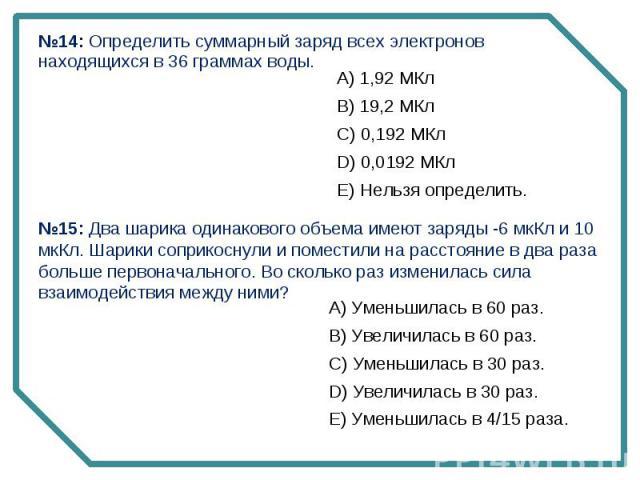№14: Определить суммарный заряд всех электронов находящихся в 36 граммах воды. №15: Два шарика одинакового объема имеют заряды -6 мкКл и 10 мкКл. Шарики соприкоснули и поместили на расстояние в два раза больше первоначального. Во сколько раз изменил…