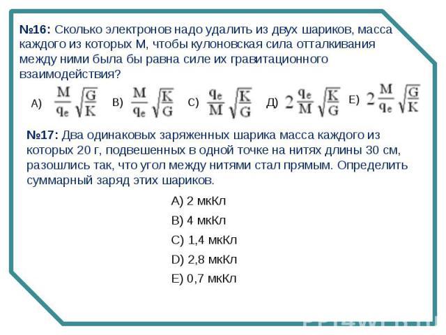 №16: Сколько электронов надо удалить из двух шариков, масса каждого из которых М, чтобы кулоновская сила отталкивания между ними была бы равна силе их гравитационного взаимодействия? №17: Два одинаковых заряженных шарика масса каждого из которых 20 …