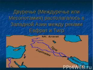 Двуречье (Междуречье или Месопотамия) располагалось в Западной Азии между реками