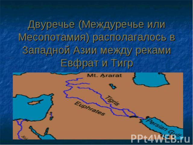 Двуречье (Междуречье или Месопотамия) располагалось в Западной Азии между реками Евфрат и Тигр