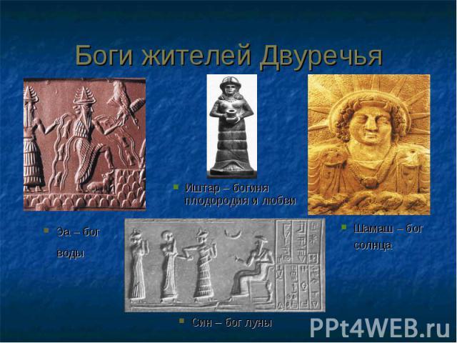 Боги жителей ДвуречьяИштар – богиня плодородия и любви Эа – бог воды Шамаш – бог солнца Син – бог луны