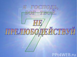 Я ГОСПОДЬ, БОГ ТВОЙ.НЕ ПРЕЛЮБОДЕЙСТВУЙ.