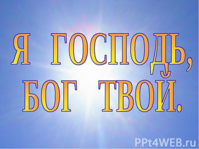 Я ГОСПОДЬ, БОГ ТВОЙ.