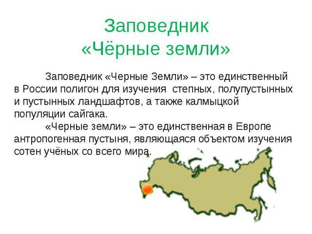 Заповедник«Чёрные земли»Заповедник «Черные Земли» – это единственный в России полигон для изучения степных, полупустынных и пустынных ландшафтов, а также калмыцкой популяции сайгака. «Черные земли» – это единственная в Европе антропогенная пустыня, …