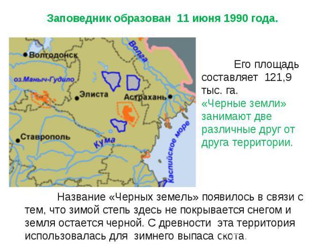 Заповедник образован 11 июня 1990 года. Его площадь составляет 121,9 тыс. га. «Черные земли» занимают две различные друг от друга территории. Название «Черных земель» появилось в связи с тем, что зимой степь здесь не покрывается снегом и земля остае…
