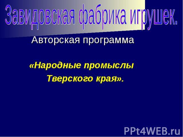 Завидовская фабрика игрушек. Авторская программа «Народные промыслы Тверского края».