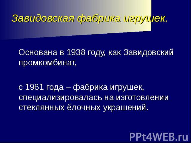 Завидовская фабрика игрушек. Основана в 1938 году, как Завидовский промкомбинат, с 1961 года – фабрика игрушек, специализировалась на изготовлении стеклянных ёлочных украшений.