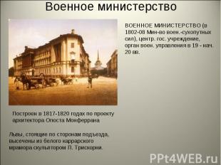 Военное министерствоВОЕННОЕ МИНИСТЕРСТВО (в 1802-08 Мин-во воен.-сухопутных сил)