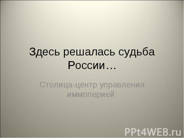 Здесь решалась судьба России… Столица-центр управления иммпперией