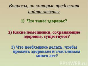 Вопросы, на которые предстоит найти ответы Что такое здоровье?2) Какие помощники