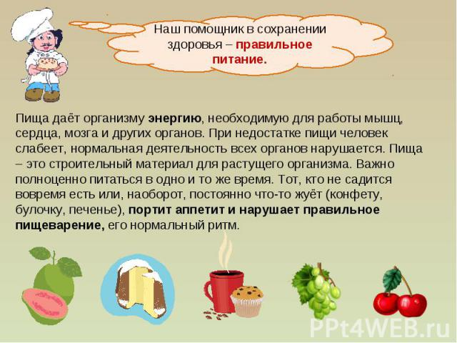 Наш помощник в сохранении здоровья – правильное питание.Пища даёт организму энергию, необходимую для работы мышц, сердца, мозга и других органов. При недостатке пищи человек слабеет, нормальная деятельность всех органов нарушается. Пища – это строит…