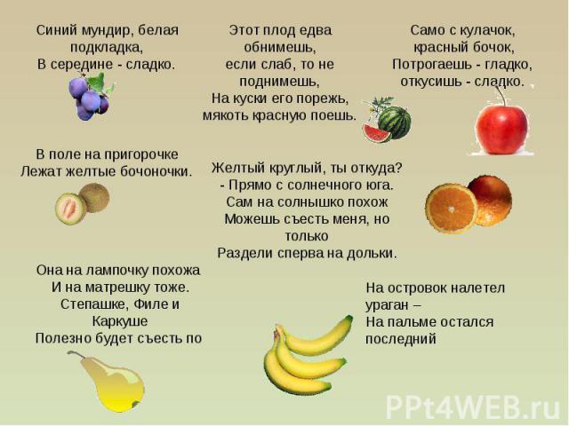 Синий мундир, белая подкладка,В середине - сладко.Этот плод едва обнимешь,если слаб, то не поднимешь,На куски его порежь,мякоть красную поешь.Само с кулачок, красный бочок,Потрогаешь - гладко, откусишь - сладко.В поле на пригорочкеЛежат желтые бочон…