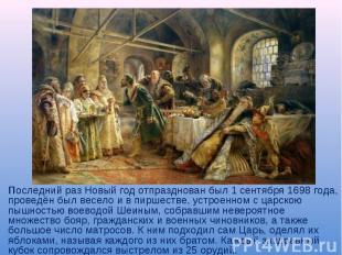 Последний раз Новый год отпразднован был 1 сентября 1698 года, проведён был весе