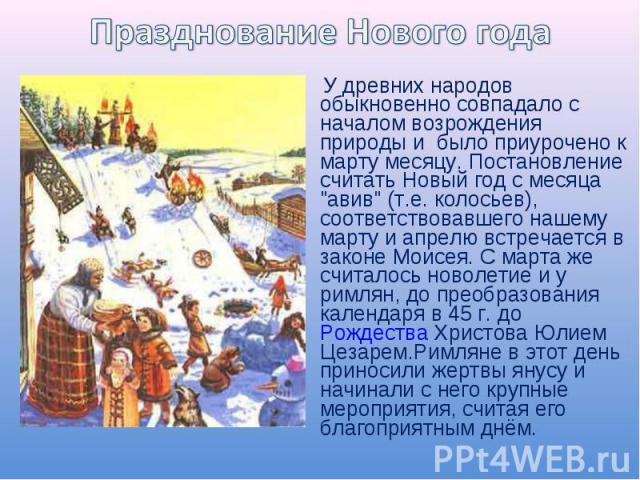 Празднование Нового года У древних народов обыкновенно совпадало с началом возрождения природы и было приурочено к марту месяцу. Постановление считать Новый год с месяца