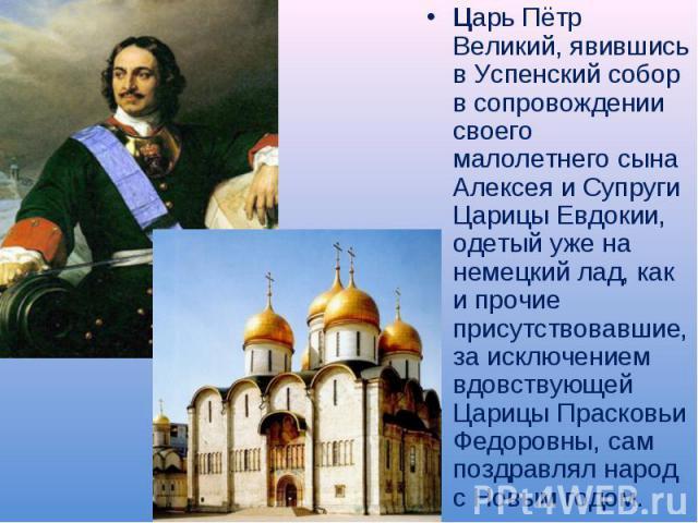Царь Пётр Великий, явившись в Успенский собор в сопровождении своего малолетнего сына Алексея и Супруги Царицы Евдокии, одетый уже на немецкий лад, как и прочие присутствовавшие, за исключением вдовствующей Царицы Прасковьи Федоровны, сам поздравлял…