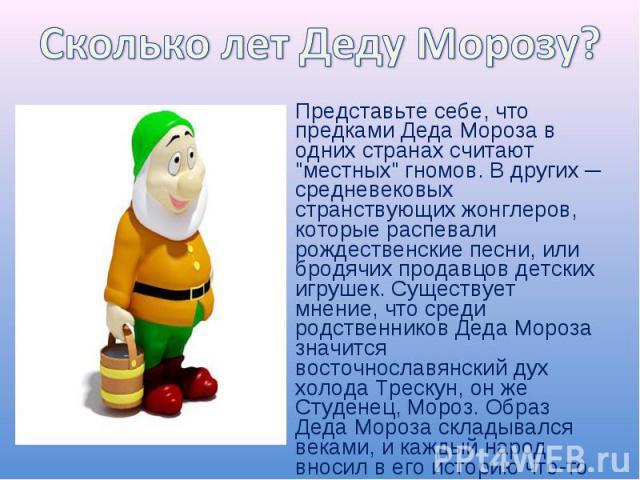 Сколько лет Деду Морозу?Представьте себе, что предками Деда Мороза в одних странах считают