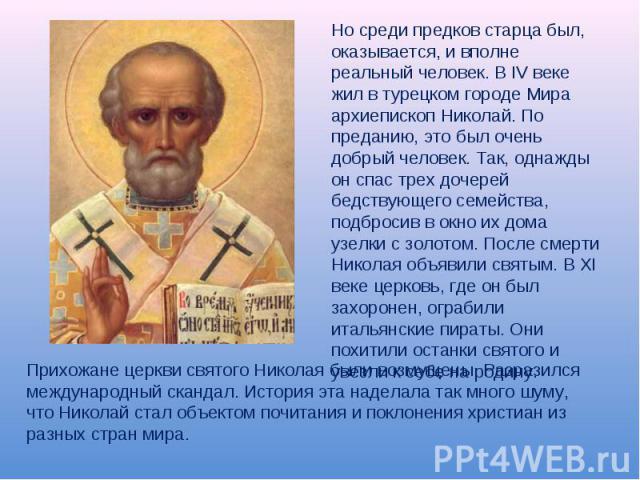 Но среди предков старца был, оказывается, и вполне реальный человек. В IV веке жил в турецком городе Мира архиепископ Николай. По преданию, это был очень добрый человек. Так, однажды он спас трех дочерей бедствующего семейства, подбросив в окно их д…