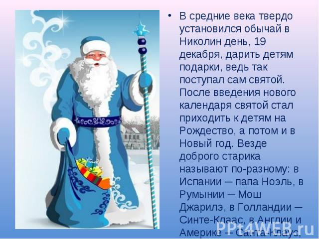В средние века твердо установился обычай в Николин день, 19 декабря, дарить детям подарки, ведь так поступал сам святой. После введения нового календаря святой стал приходить к детям на Рождество, а потом и в Новый год. Везде доброго старика называю…