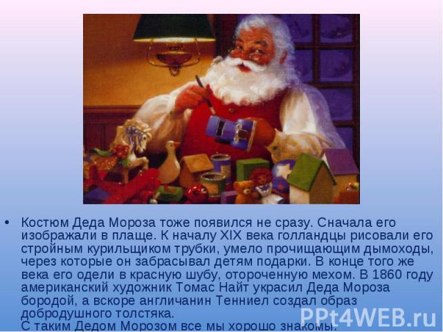 Костюм Деда Мороза тоже появился не сразу. Сначала его изображали в плаще. К началу XIX века голландцы рисовали его стройным курильщиком трубки, умело прочищающим дымоходы, через которые он забрасывал детям подарки. В конце того же века его одели в …