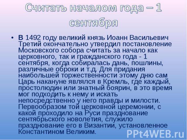 Считать началом года – 1 сентябряВ 1492 году великий князь Иоанн Васильевич Третий окончательно утвердил постановление Московского собора считать за начало как церковного, так и гражданского года - 1 сентября, когда собиралась дань, пошлины, различн…