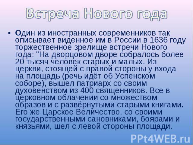 Встреча Нового годаОдин из иностранных современников так описывает виденное им в России в 1636 году торжественное зрелище встречи Нового года:
