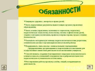 ОбязанностиЗащищать здоровье , интересы и права детей;Знать нормативные документ