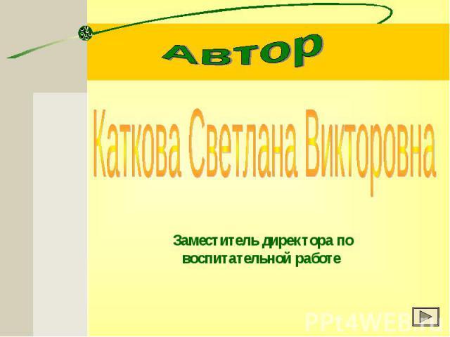 Автор Каткова Светлана Викторовна Заместитель директора по воспитательной работе