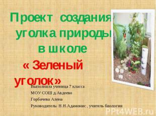 Проект создания уголка природы в школе « Зеленый уголок» Выполнила ученица 7 кла