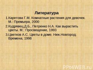 Литература1.Каретова Г.М. Комнатные растения для девочек. М.: Премьера, 20002.Ку