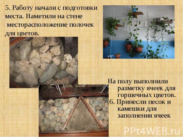 5. Работу начали с подготовки места. Наметили на стене месторасположение полочек для цветов. На полу выполнили разметку ячеек для горшечных цветов. 6. Принесли песок и камешки для заполнения ячеек