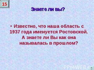 Знаете ли вы?Известно, что наша область с 1937 года именуется Ростовской. А знае