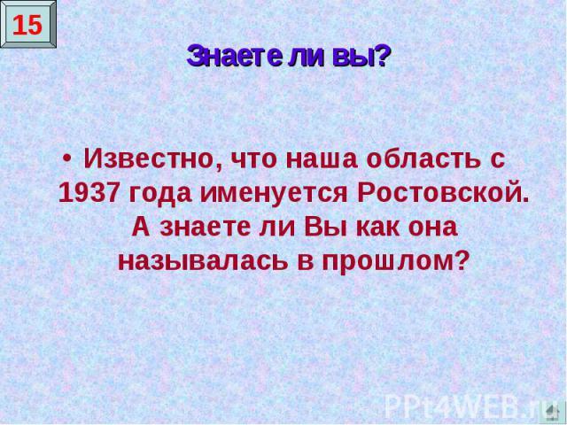 Знаете ли вы?Известно, что наша область с 1937 года именуется Ростовской. А знаете ли Вы как она называлась в прошлом?