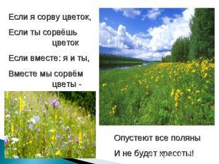 Если я сорву цветок,Если ты сорвёшь цветокЕсли вместе: я и ты,Вместе мы сорвём ц