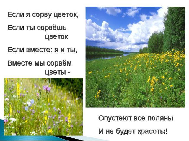 Если я сорву цветок,Если ты сорвёшь цветокЕсли вместе: я и ты,Вместе мы сорвём цветы - Опустеют все поляны И не будет красоты!