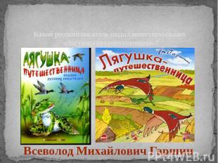 Какой русский писатель создал известную сказку «Лягушка-путешественница»?Всеволо