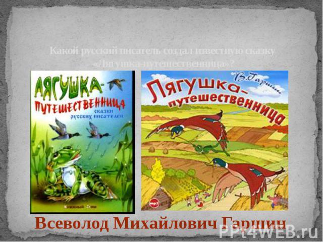 Какой русский писатель создал известную сказку «Лягушка-путешественница»?Всеволод Михайлович Гаршин