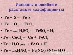 Исправьте ошибки и расставьте коэффициенты Fe + S→ Fe2 S3 Fe + O2 → Fe3O4 Fe + к